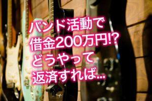 バンド活動のために気づけば借金200万円!どうやって返済すれば...