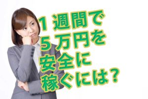 1週間で5万円を安全に稼ぐには?