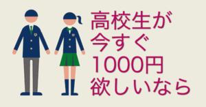 高校生が今すぐ1000円欲しいなら